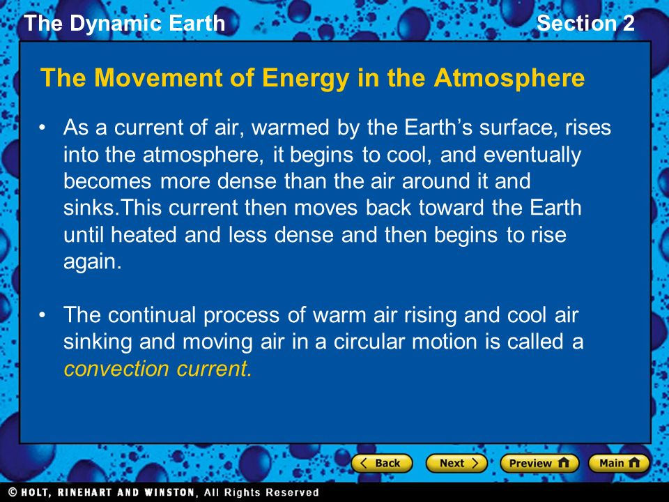 The Dynamic EarthSection 2 The Movement of Energy in the Atmosphere As a current of air, warmed by the Earth's surface, rises into the atmosphere, it begins to cool, and eventually becomes more dense than the air around it and sinks.This current then moves back toward the Earth until heated and less dense and then begins to rise again.