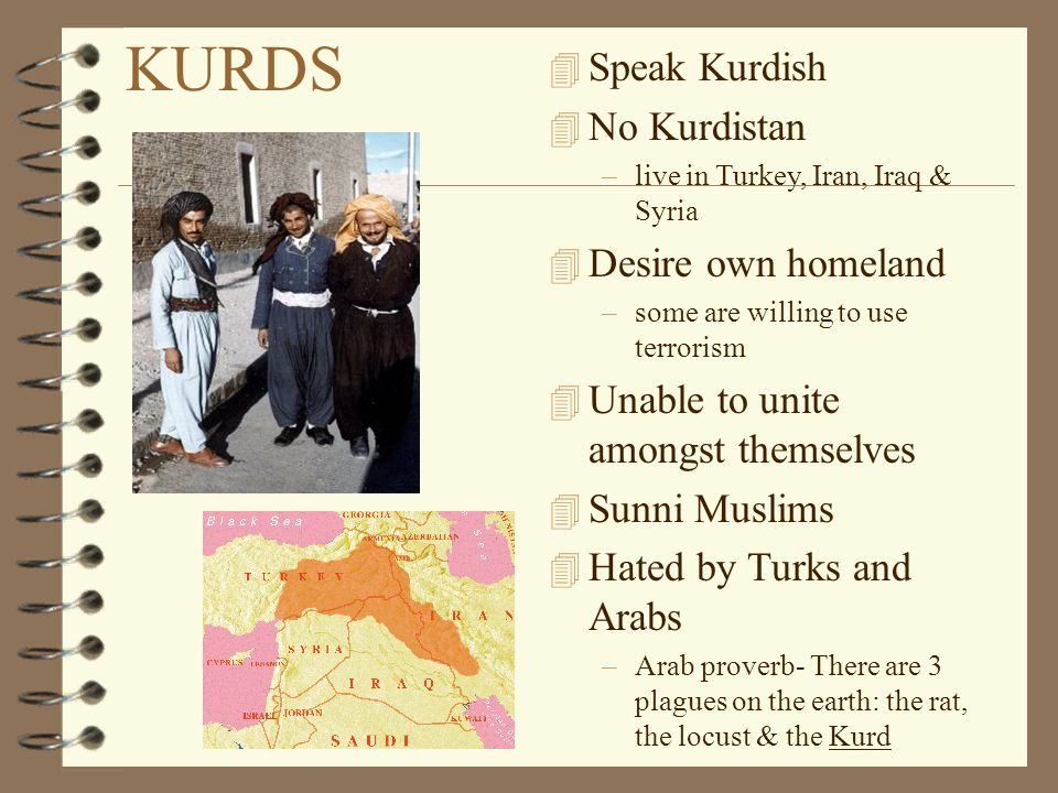 KURDS 4 Speak Kurdish 4 No Kurdistan –live in Turkey, Iran, Iraq & Syria 4 Desire own homeland –some are willing to use terrorism 4 Unable to unite amongst themselves 4 Sunni Muslims 4 Hated by Turks and Arabs –Arab proverb- There are 3 plagues on the earth: the rat, the locust & the Kurd