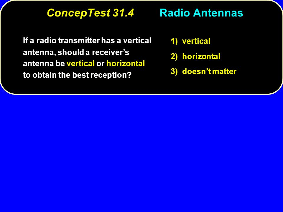 ConcepTest 31.4Radio Antennas If a radio transmitter has a vertical antenna, should a receiver's antenna be vertical or horizontal to obtain the best reception.