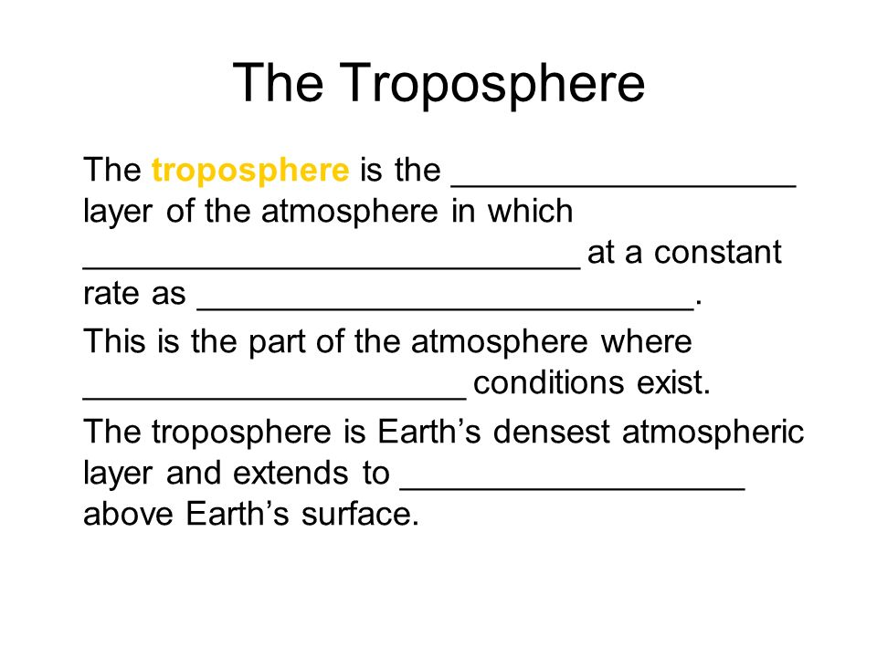 The Troposphere The troposphere is the __________________ layer of the atmosphere in which __________________________ at a constant rate as __________________________.