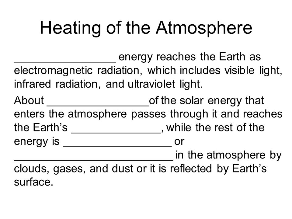 Heating of the Atmosphere ________________ energy reaches the Earth as electromagnetic radiation, which includes visible light, infrared radiation, and ultraviolet light.