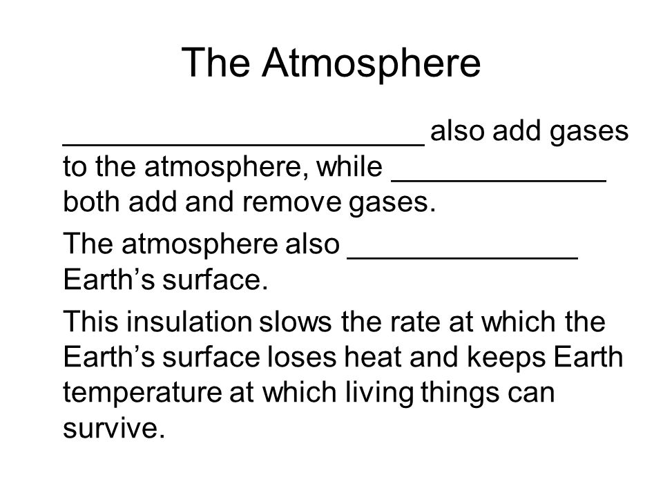 The Atmosphere ______________________ also add gases to the atmosphere, while _____________ both add and remove gases.