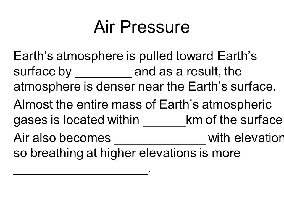 Air Pressure Earth's atmosphere is pulled toward Earth's surface by ________ and as a result, the atmosphere is denser near the Earth's surface.