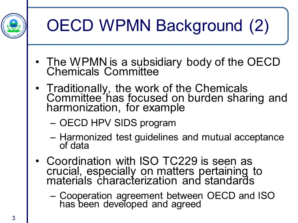 3 OECD WPMN Background (2) The WPMN is a subsidiary body of the OECD Chemicals Committee Traditionally, the work of the Chemicals Committee has focused on burden sharing and harmonization, for example –OECD HPV SIDS program –Harmonized test guidelines and mutual acceptance of data Coordination with ISO TC229 is seen as crucial, especially on matters pertaining to materials characterization and standards –Cooperation agreement between OECD and ISO has been developed and agreed