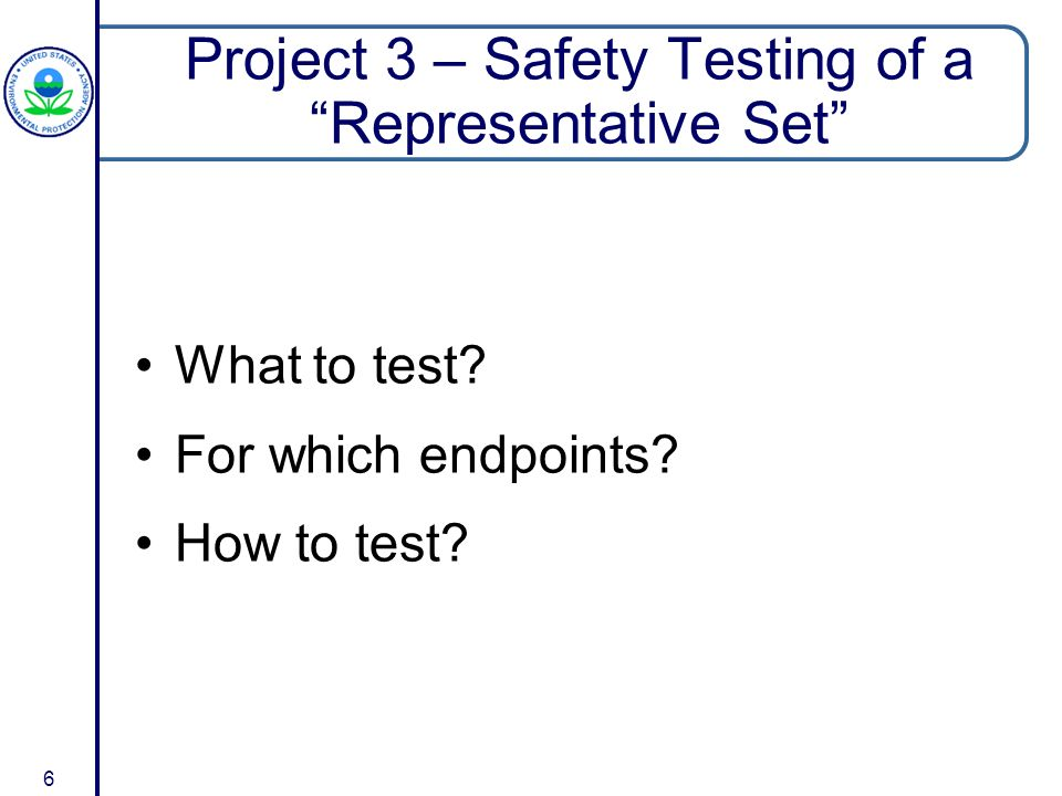 6 Project 3 – Safety Testing of a Representative Set What to test.