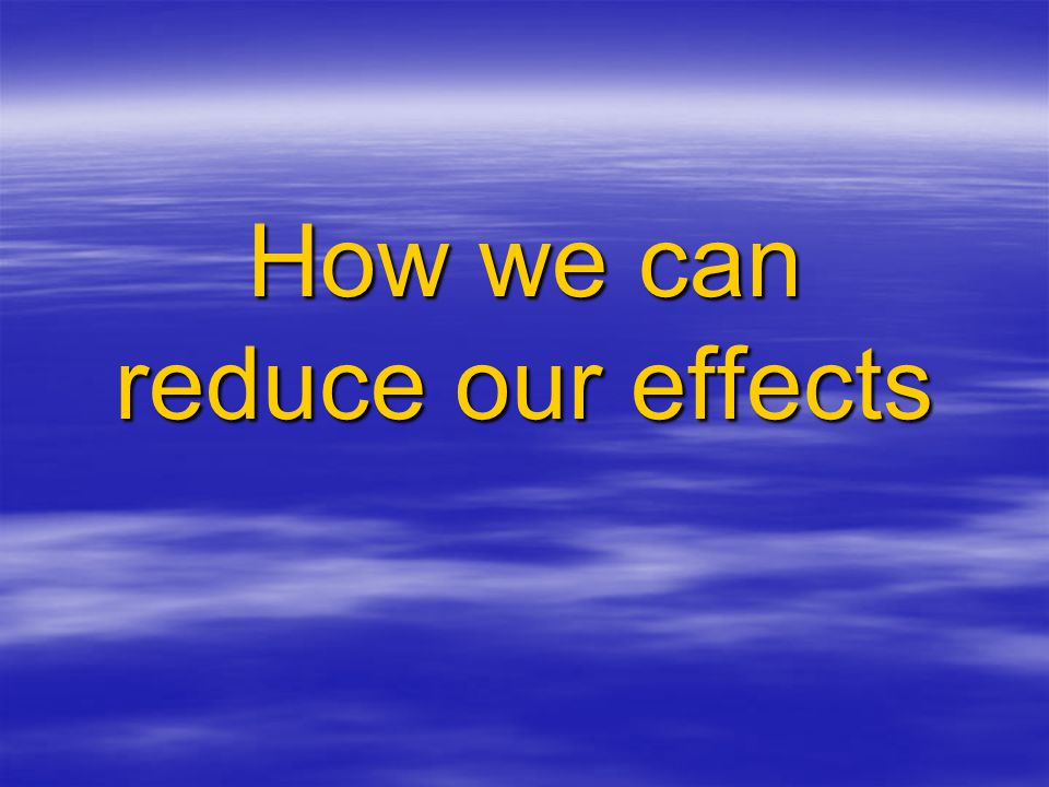 How we can reduce our effects