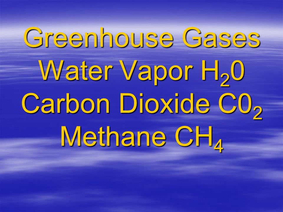 Greenhouse Gases Water Vapor H 2 0 Carbon Dioxide C0 2 Methane CH 4
