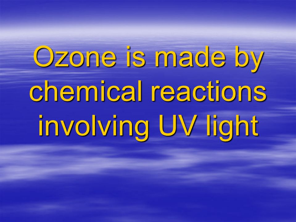 Ozone is made by chemical reactions involving UV light