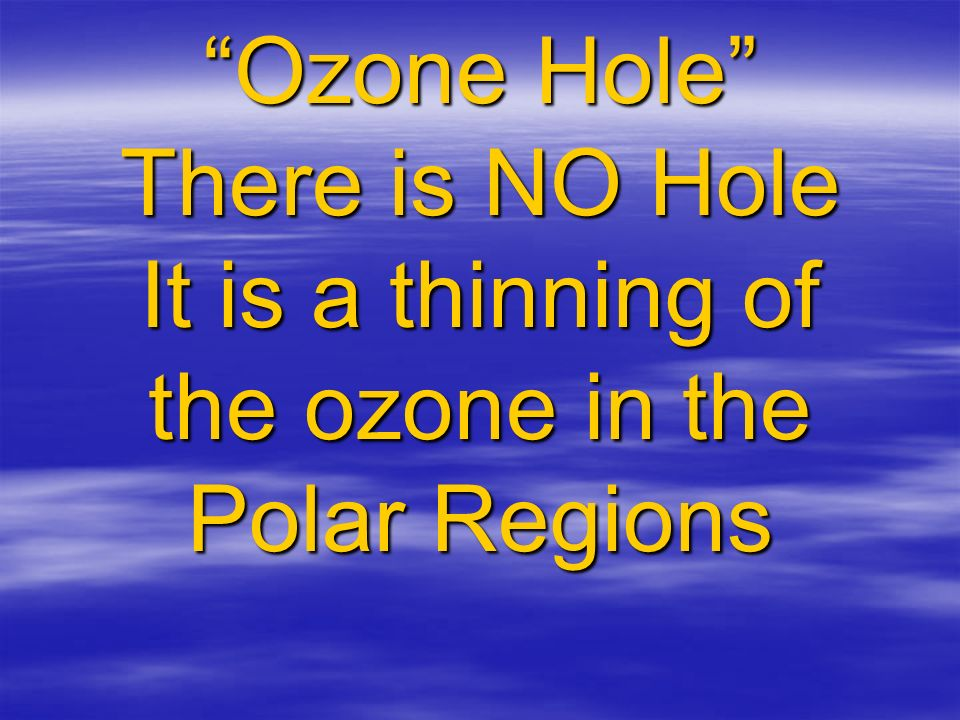 Ozone Hole There is NO Hole It is a thinning of the ozone in the Polar Regions