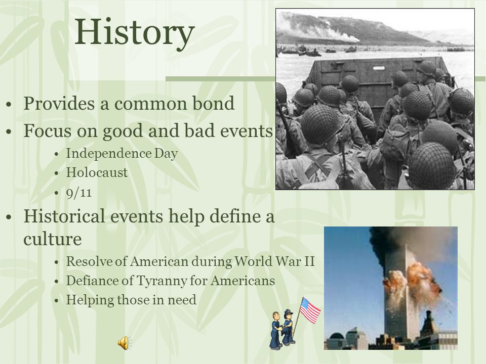 History Provides a common bond Focus on good and bad events Independence Day Holocaust 9/11 Historical events help define a culture Resolve of American during World War II Defiance of Tyranny for Americans Helping those in need