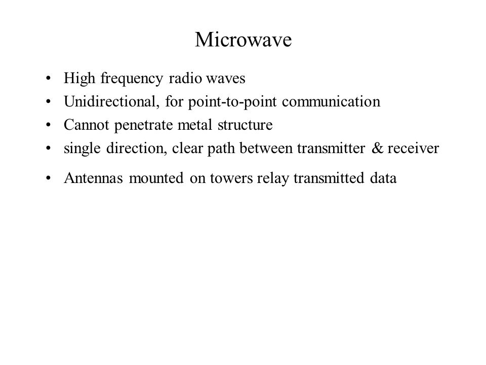 Microwave High frequency radio waves Unidirectional, for point-to-point communication Cannot penetrate metal structure single direction, clear path between transmitter & receiver Antennas mounted on towers relay transmitted data