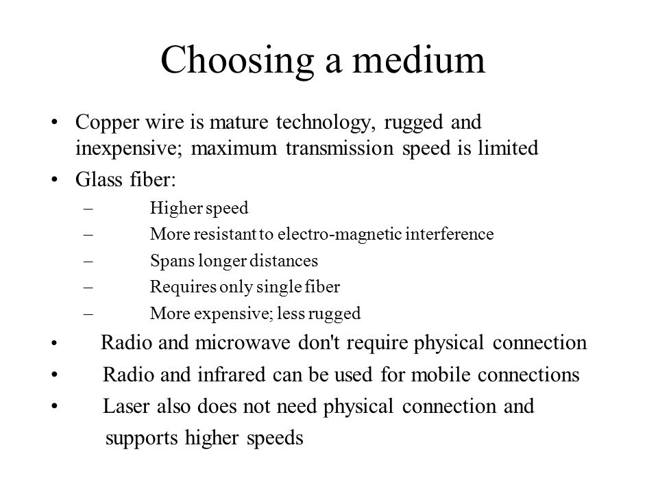 Choosing a medium Copper wire is mature technology, rugged and inexpensive; maximum transmission speed is limited Glass fiber: – Higher speed – More resistant to electro-magnetic interference – Spans longer distances – Requires only single fiber – More expensive; less rugged Radio and microwave don t require physical connection Radio and infrared can be used for mobile connections Laser also does not need physical connection and supports higher speeds