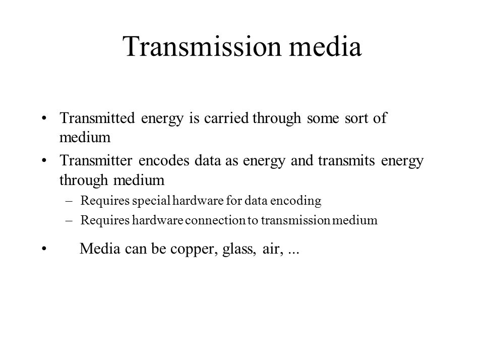 Transmission media Transmitted energy is carried through some sort of medium Transmitter encodes data as energy and transmits energy through medium –Requires special hardware for data encoding –Requires hardware connection to transmission medium Media can be copper, glass, air,...