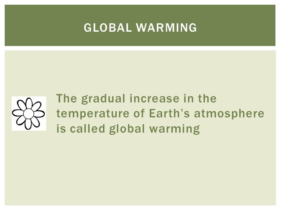 The gradual increase in the temperature of Earth's atmosphere is called global warming GLOBAL WARMING