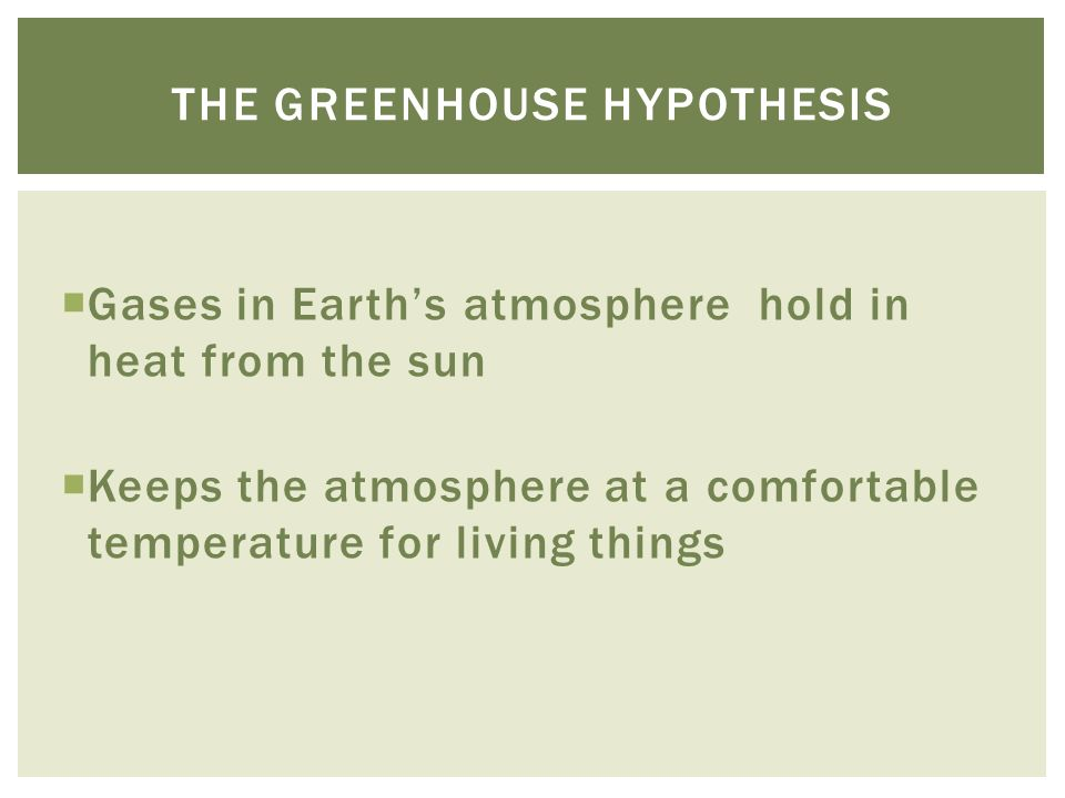  Gases in Earth's atmosphere hold in heat from the sun  Keeps the atmosphere at a comfortable temperature for living things THE GREENHOUSE HYPOTHESIS