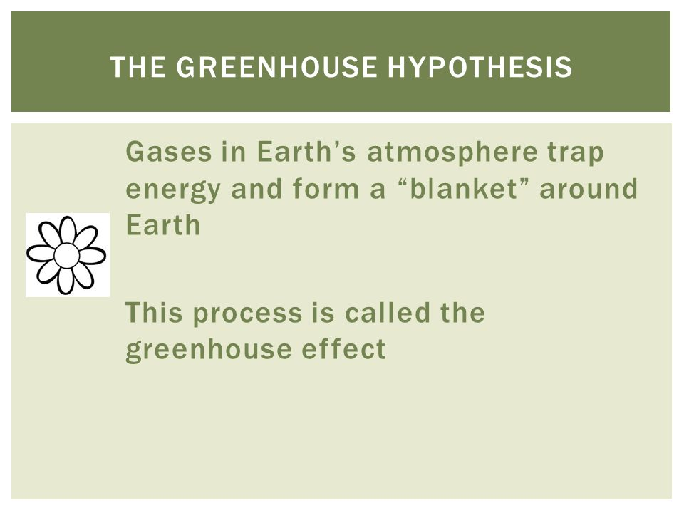 Gases in Earth's atmosphere trap energy and form a blanket around Earth This process is called the greenhouse effect THE GREENHOUSE HYPOTHESIS