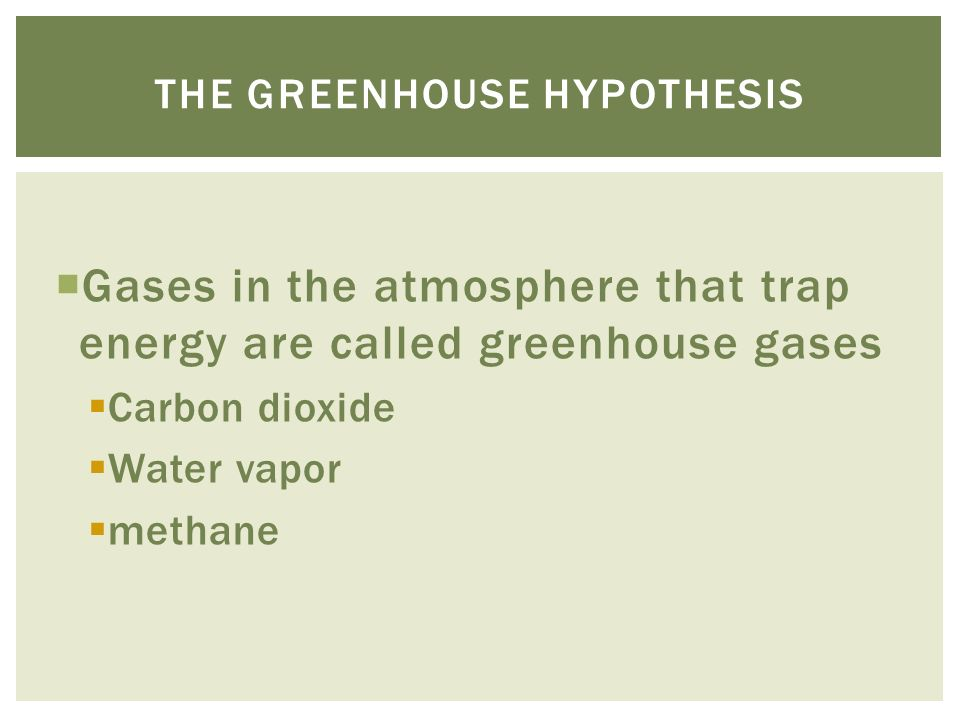  Gases in the atmosphere that trap energy are called greenhouse gases  Carbon dioxide  Water vapor  methane THE GREENHOUSE HYPOTHESIS