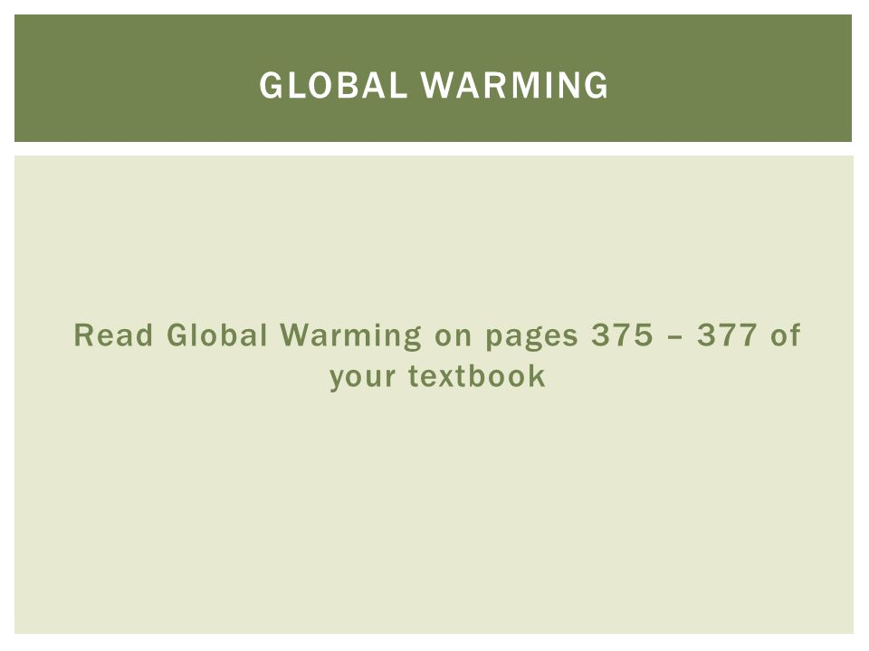 Read Global Warming on pages 375 – 377 of your textbook GLOBAL WARMING