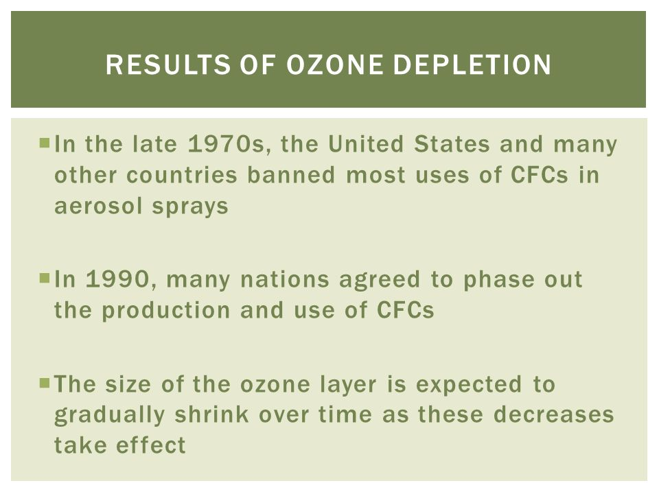  In the late 1970s, the United States and many other countries banned most uses of CFCs in aerosol sprays  In 1990, many nations agreed to phase out the production and use of CFCs  The size of the ozone layer is expected to gradually shrink over time as these decreases take effect RESULTS OF OZONE DEPLETION