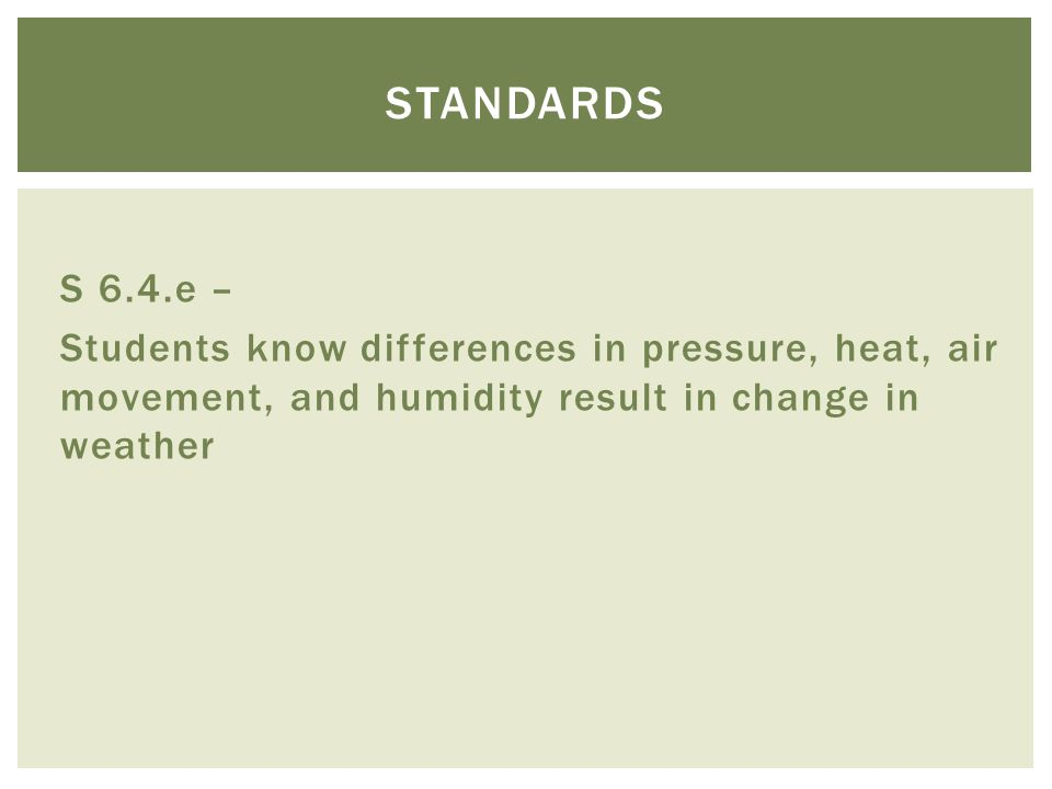 S 6.4.e – Students know differences in pressure, heat, air movement, and humidity result in change in weather STANDARDS