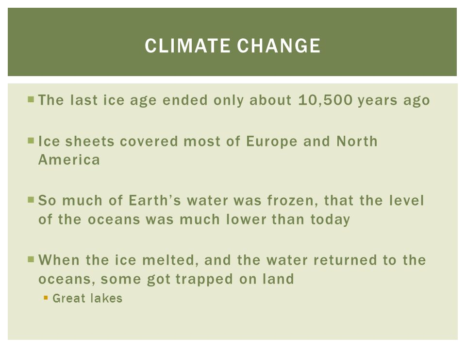  The last ice age ended only about 10,500 years ago  Ice sheets covered most of Europe and North America  So much of Earth's water was frozen, that the level of the oceans was much lower than today  When the ice melted, and the water returned to the oceans, some got trapped on land  Great lakes CLIMATE CHANGE