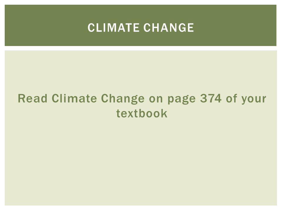 Read Climate Change on page 374 of your textbook CLIMATE CHANGE