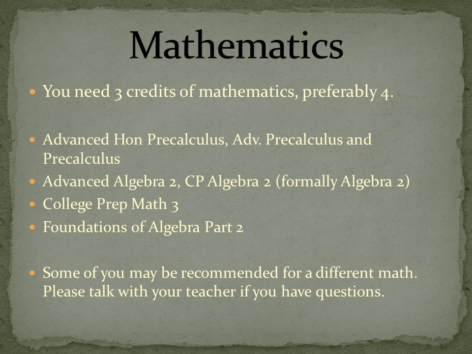 You need 3 credits of mathematics, preferably 4. Advanced Hon Precalculus, Adv.