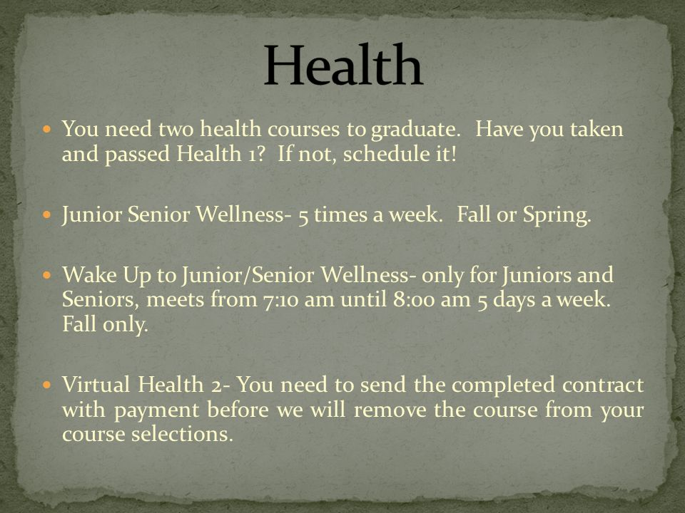 You need two health courses to graduate. Have you taken and passed Health 1.