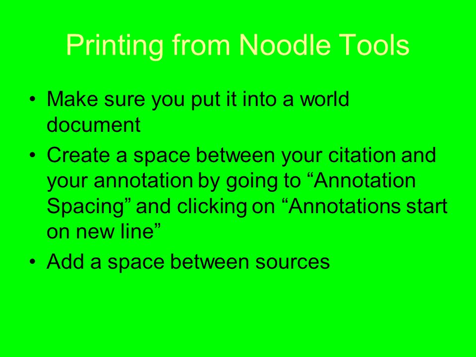 Printing from Noodle Tools Make sure you put it into a world document Create a space between your citation and your annotation by going to Annotation Spacing and clicking on Annotations start on new line Add a space between sources