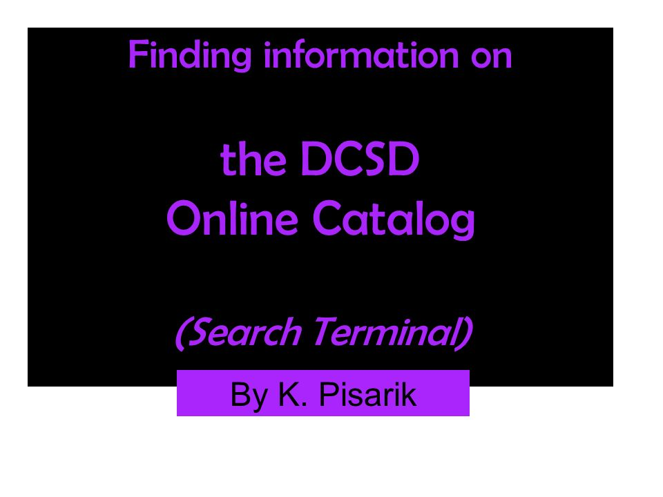 Finding information on the DCSD Online Catalog (Search Terminal) By K. Pisarik