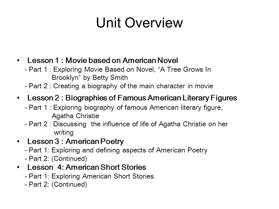 Unit Overview Lesson 1 : Movie based on American Novel - Part 1 : Exploring Movie Based on Novel, A Tree Grows In Brooklyn by Betty Smith - Part 2 : Creating a biography of the main character in movie Lesson 2 : Biographies of Famous American Literary Figures - Part 1 : Exploring biography of famous American literary figure, Agatha Christie - Part 2 : Discussing the influence of life of Agatha Christie on her writing Lesson 3 : American Poetry - Part 1: Exploring and defining aspects of American Poetry - Part 2: (Continued) Lesson 4: American Short Stories - Part 1: Exploring American Short Stories.