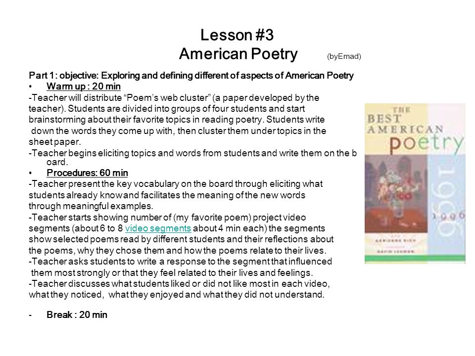 Lesson #3 American Poetry (byEmad) Part 1: objective: Exploring and defining different of aspects of American Poetry Warm up : 20 min -Teacher will distribute Poem's web cluster (a paper developed by the teacher).