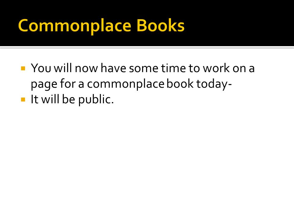  You will now have some time to work on a page for a commonplace book today-  It will be public.
