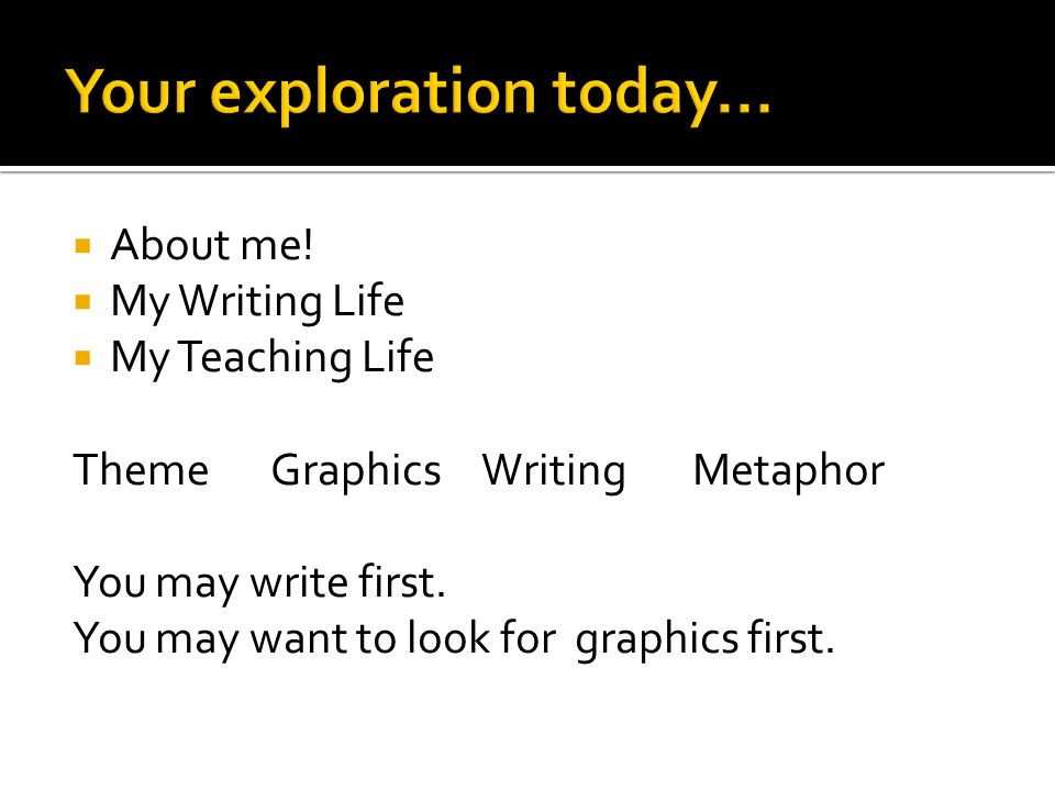  About me.  My Writing Life  My Teaching Life ThemeGraphicsWritingMetaphor You may write first.