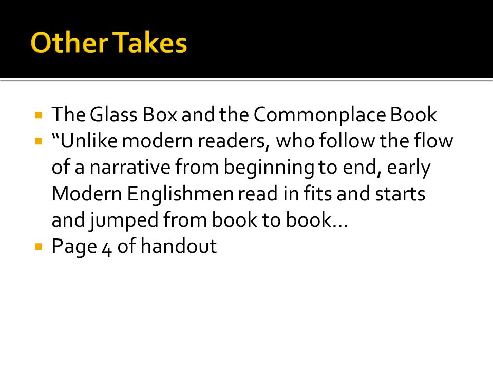  The Glass Box and the Commonplace Book  Unlike modern readers, who follow the flow of a narrative from beginning to end, early Modern Englishmen read in fits and starts and jumped from book to book...