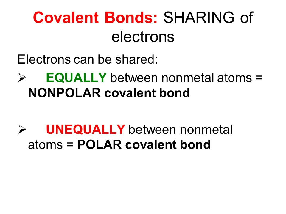 Covalent Bonds: SHARING of electrons Electrons can be shared:  EQUALLY between nonmetal atoms = NONPOLAR covalent bond  UNEQUALLY between nonmetal atoms = POLAR covalent bond
