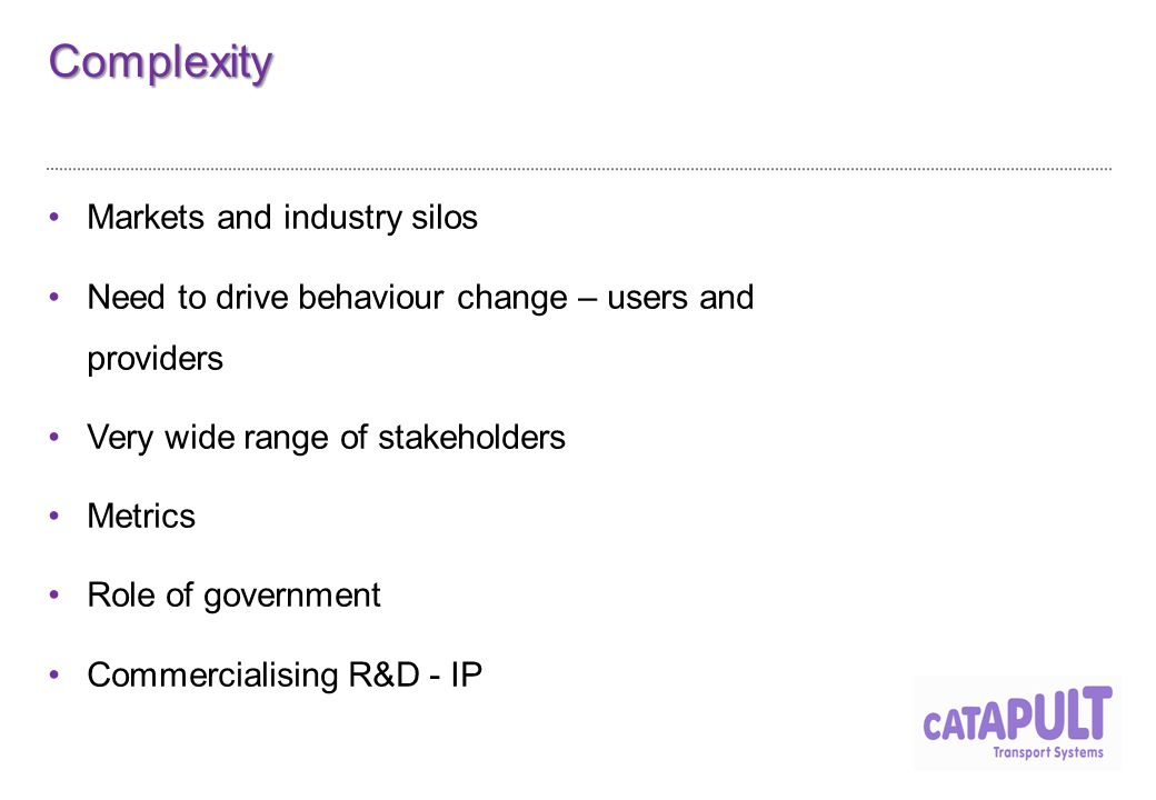 Complexity Markets and industry silos Need to drive behaviour change – users and providers Very wide range of stakeholders Metrics Role of government Commercialising R&D - IP