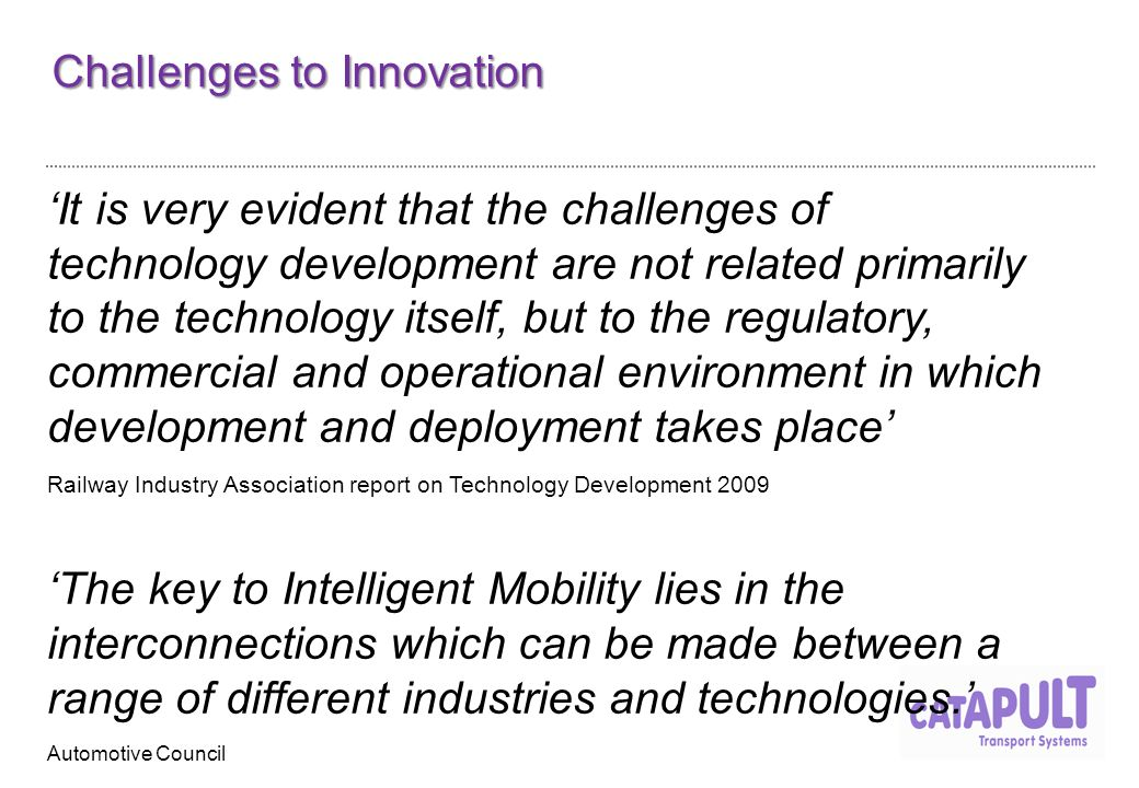 Challenges to Innovation 'It is very evident that the challenges of technology development are not related primarily to the technology itself, but to the regulatory, commercial and operational environment in which development and deployment takes place' Railway Industry Association report on Technology Development 2009 'The key to Intelligent Mobility lies in the interconnections which can be made between a range of different industries and technologies.' Automotive Council