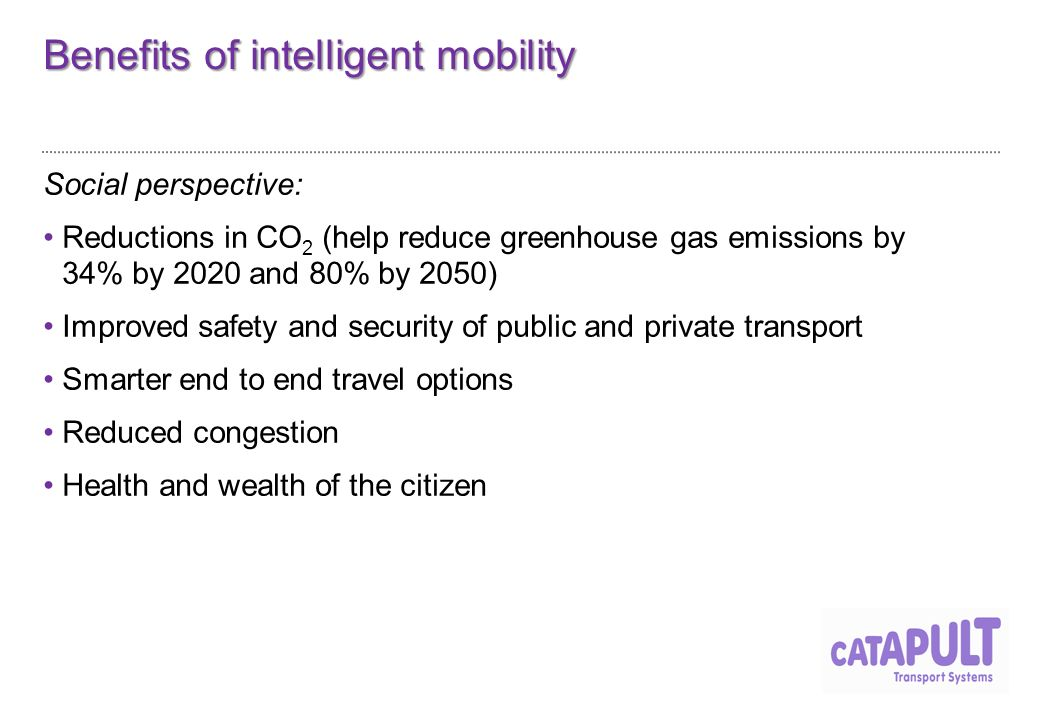 Benefits of intelligent mobility Social perspective: Reductions in CO 2 (help reduce greenhouse gas emissions by 34% by 2020 and 80% by 2050) Improved safety and security of public and private transport Smarter end to end travel options Reduced congestion Health and wealth of the citizen