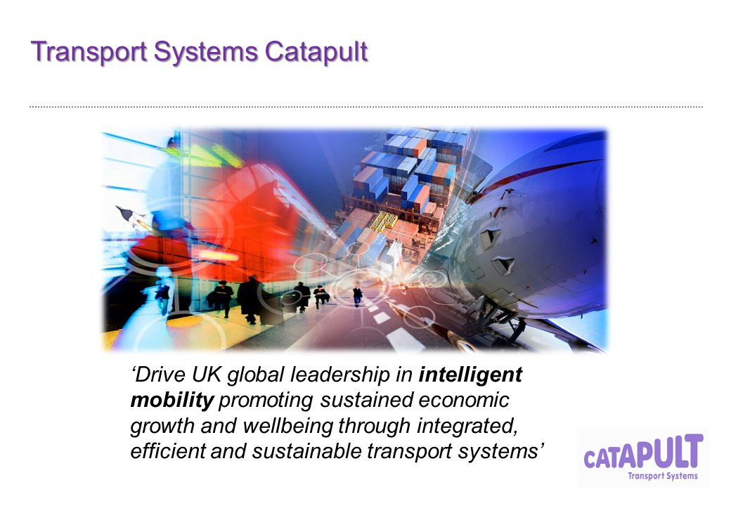 Transport Systems Catapult 'Drive UK global leadership in intelligent mobility promoting sustained economic growth and wellbeing through integrated, efficient and sustainable transport systems'