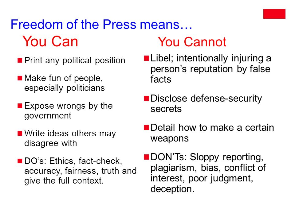 Freedom of the Press means… You Can You Cannot Print any political position Make fun of people, especially politicians Expose wrongs by the government Write ideas others may disagree with DO's: Ethics, fact-check, accuracy, fairness, truth and give the full context.