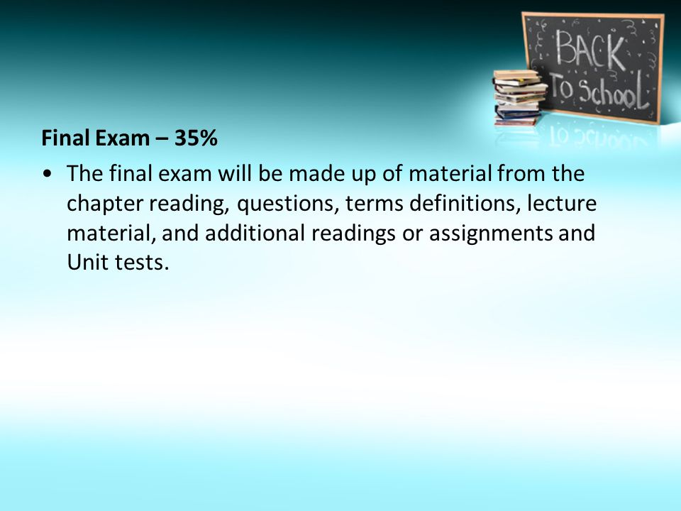 Final Exam – 35% The final exam will be made up of material from the chapter reading, questions, terms definitions, lecture material, and additional readings or assignments and Unit tests.