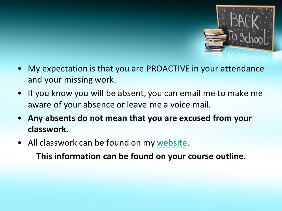 My expectation is that you are PROACTIVE in your attendance and your missing work.