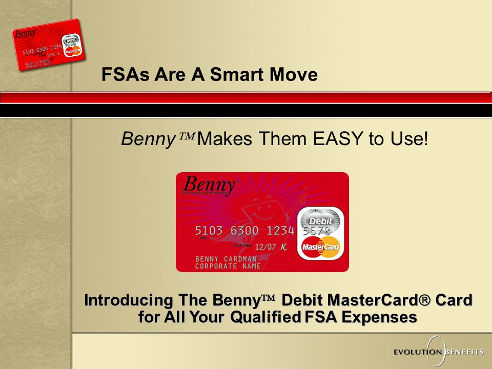 4 FSAs Are A Smart Move Introducing The Benny  Debit MasterCard  Card for All Your Qualified FSA Expenses Benny  Makes Them EASY to Use!