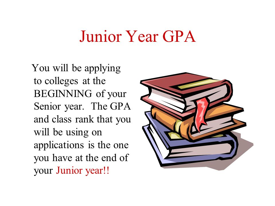Junior Year GPA You will be applying to colleges at the BEGINNING of your Senior year.