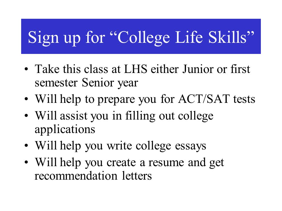 Sign up for College Life Skills Take this class at LHS either Junior or first semester Senior year Will help to prepare you for ACT/SAT tests Will assist you in filling out college applications Will help you write college essays Will help you create a resume and get recommendation letters