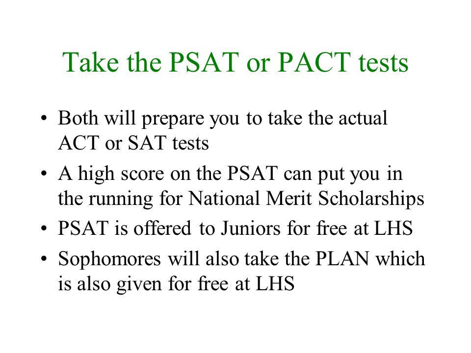 Take the PSAT or PACT tests Both will prepare you to take the actual ACT or SAT tests A high score on the PSAT can put you in the running for National Merit Scholarships PSAT is offered to Juniors for free at LHS Sophomores will also take the PLAN which is also given for free at LHS