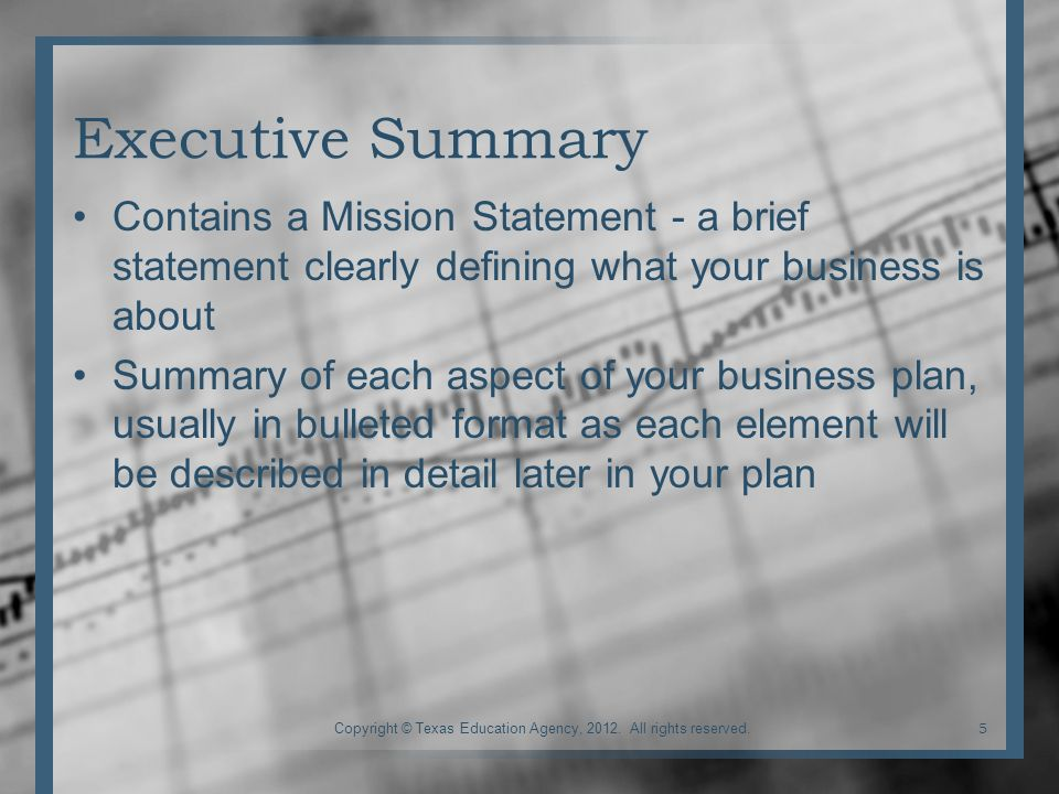 Executive Summary Contains a Mission Statement - a brief statement clearly defining what your business is about Summary of each aspect of your business plan, usually in bulleted format as each element will be described in detail later in your plan 5Copyright © Texas Education Agency, 2012.