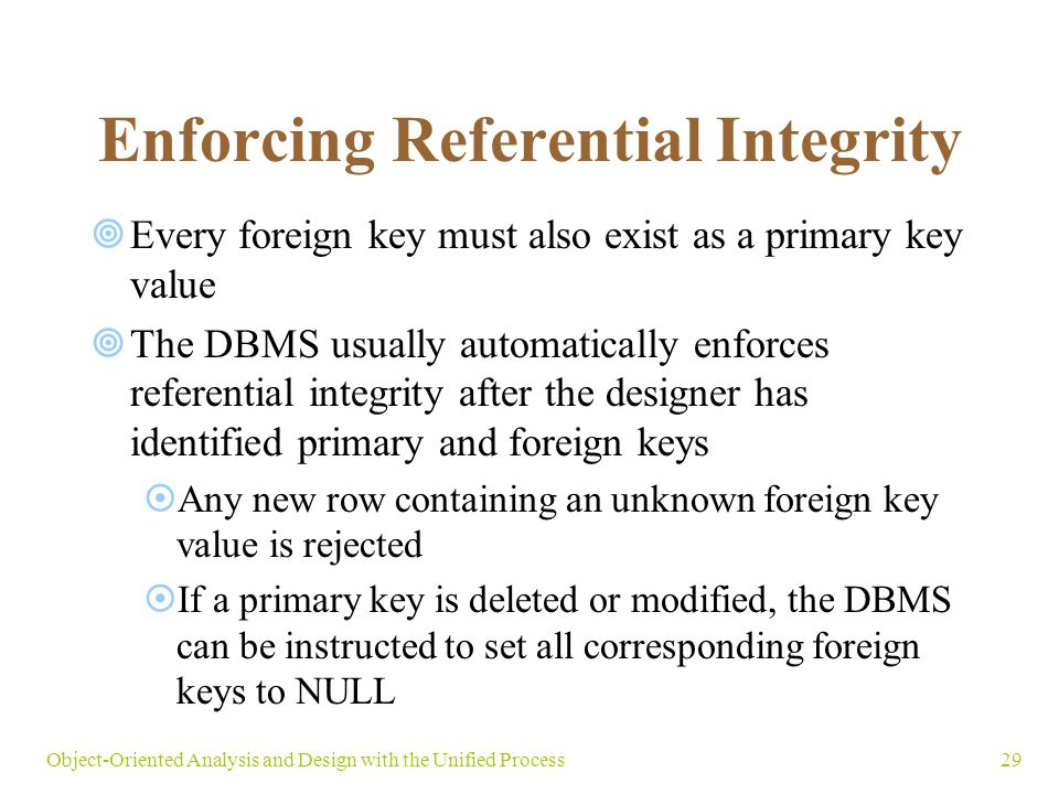 29Object-Oriented Analysis and Design with the Unified Process Enforcing Referential Integrity  Every foreign key must also exist as a primary key value  The DBMS usually automatically enforces referential integrity after the designer has identified primary and foreign keys  Any new row containing an unknown foreign key value is rejected  If a primary key is deleted or modified, the DBMS can be instructed to set all corresponding foreign keys to NULL