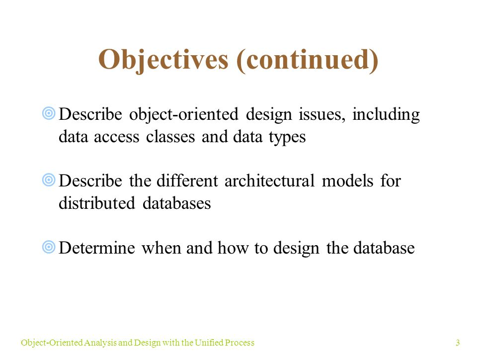 3Object-Oriented Analysis and Design with the Unified Process Objectives (continued)  Describe object-oriented design issues, including data access classes and data types  Describe the different architectural models for distributed databases  Determine when and how to design the database